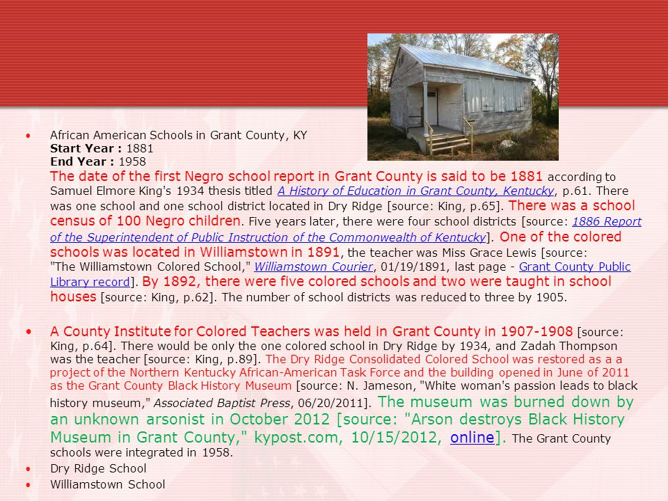 African American Schools in Grant County, KY Start Year : 1881 End Year : 1958 The date of the first Negro school report in Grant County is said to be 1881 according to Samuel Elmore King s 1934 thesis titled A History of Education in Grant County, Kentucky, p.61. There was one school and one school district located in Dry Ridge [source: King, p.65]. There was a school census of 100 Negro children. Five years later, there were four school districts [source: 1886 Report of the Superintendent of Public Instruction of the Commonwealth of Kentucky]. One of the colored schools was located in Williamstown in 1891, the teacher was Miss Grace Lewis [source: The Williamstown Colored School, Williamstown Courier, 01/19/1891, last page - Grant County Public Library record]. By 1892, there were five colored schools and two were taught in school houses [source: King, p.62]. The number of school districts was reduced to three by 1905.
